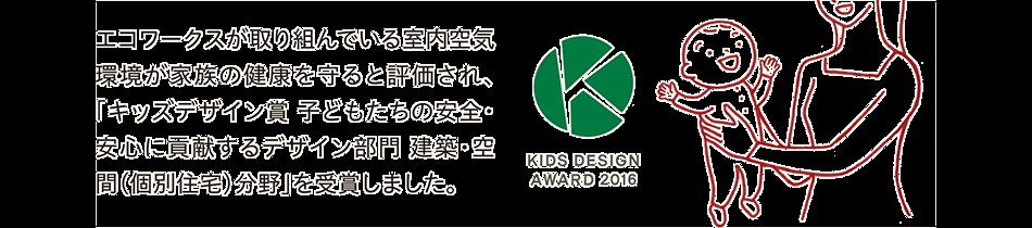 エコワークスが取り組んでいる室内空気環境が家族の健康を守ると評価され、「キッズデザイン賞 子どもたちの安全・安心に貢献するデザイン部門 建築・空間(個別住宅)分野」を受賞しました。