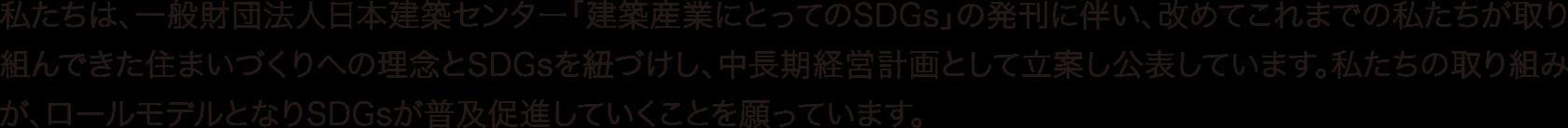 私たちは、一般社団法人日本建築センター「建築産業にとってのSDGs」の発刊に伴い、改めてこれまでの私たちが取り組んできた住まいづくりへの理念とSDGsが普及促進していくことを願っています。