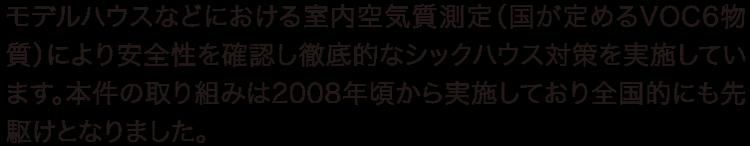 モデルハウスなどにおける室内空気質測定(国が定めるVOC6物質)により安全性を確認し徹底的なシックハウス対策を実施しています。本件の取り組みは2008年頃から実施しており全国的にも先駆けとなりました。
