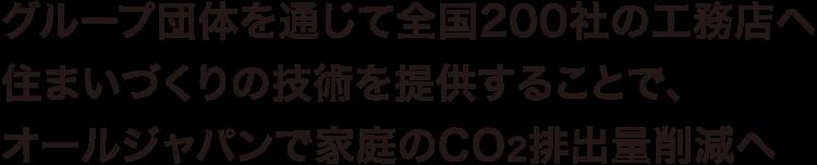 グループ団体を通じて全国200社の工務店へ 住まいづくりの技術を提供することで、 オールジャパンで家庭のCO2排出量削減へ