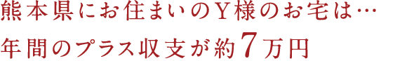 熊本県にお住まいのY様のお宅は…年間のプラス収支が約7万円