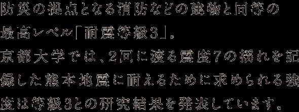 防災の拠点となる消防などの建物と同等の最高レベル「耐震等級3」。京都大学では、2回に渡る震度7の揺れを記録した熊本地震に耐えるために求められる強度は等級3との研究結果を発表しています。