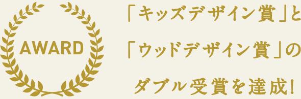 AWARD-「キッズデザイン賞」とウッドデザイン賞」のダブル受賞を達成!