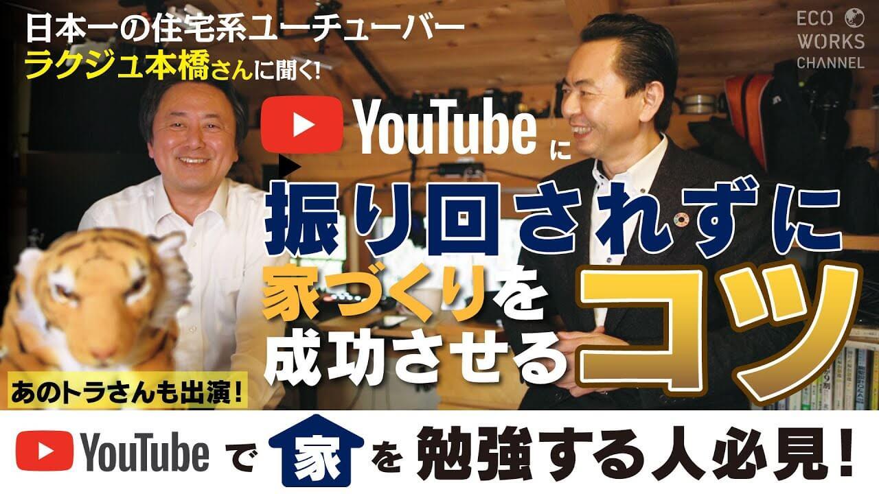 YouTubeに振り回されずに家づくりを成功させるコツ!日本一の住宅系ユーチューバーラクジュ本橋さんが教えてくれました